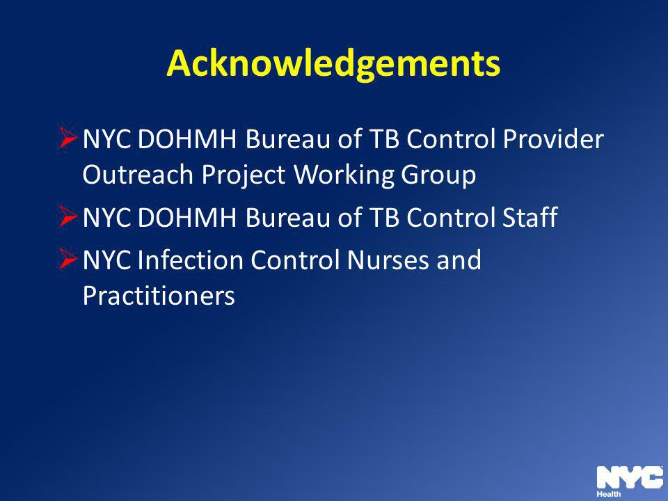Acknowledgements NYC DOHMH Bureau of TB Control Provider Outreach Project Working Group. NYC DOHMH Bureau of TB Control Staff.