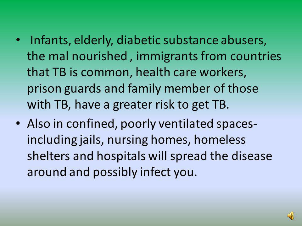 Infants, elderly, diabetic substance abusers, the mal nourished , immigrants from countries that TB is common, health care workers, prison guards and family member of those with TB, have a greater risk to get TB.