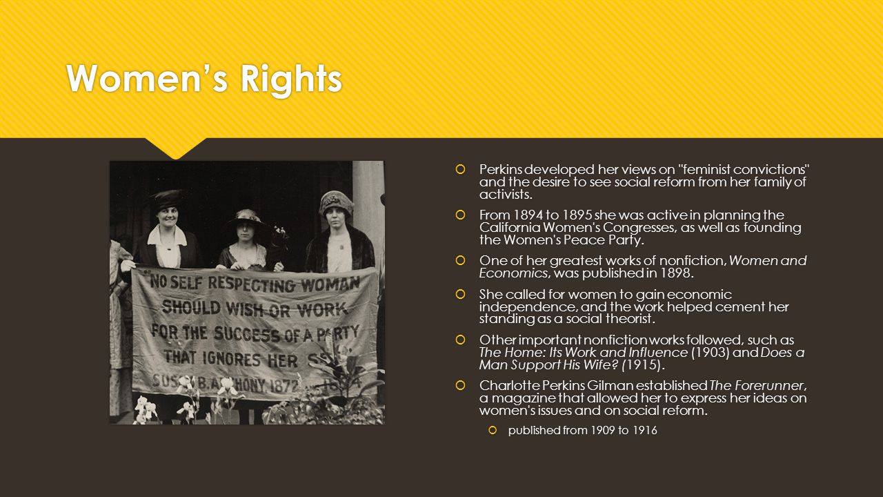 Women's Rights Perkins developed her views on feminist convictions and the desire to see social reform from her family of activists.