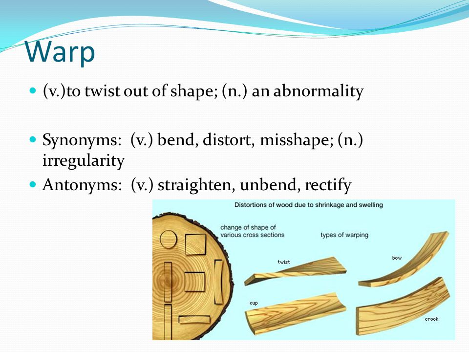 Warp (v.)to twist out of shape; (n.) an abnormality