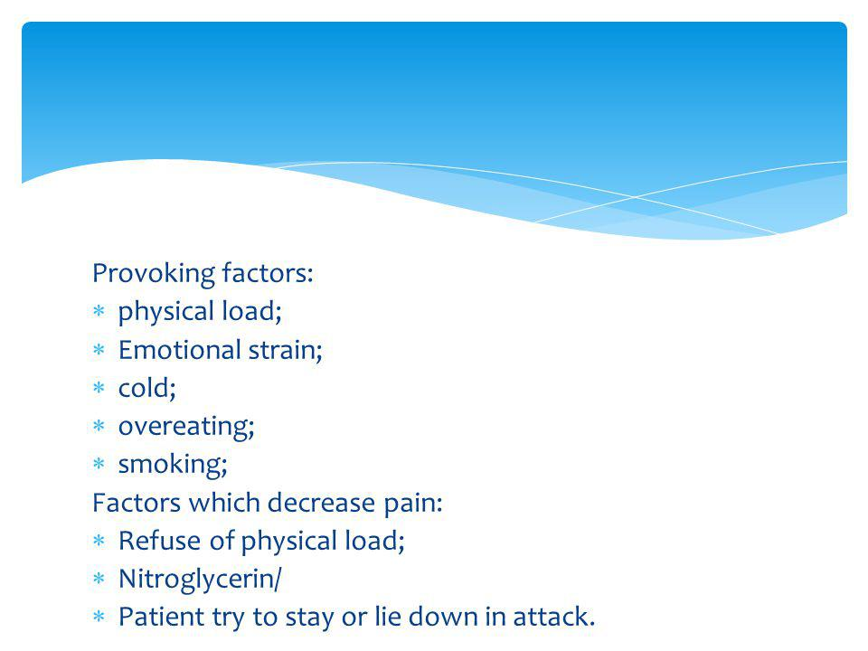 Provoking factors: physical load; Emotional strain; cold; overeating; smoking; Factors which decrease pain: