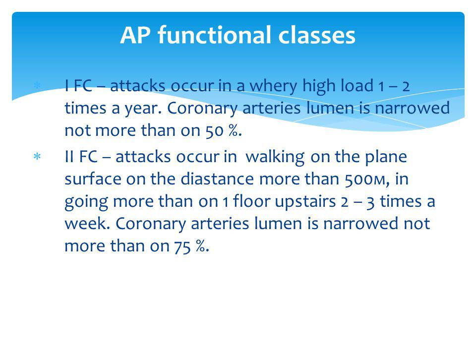 AP functional classes І FC – attacks occur in a whery high load 1 – 2 times a year. Coronary arteries lumen is narrowed not more than on 50 %.