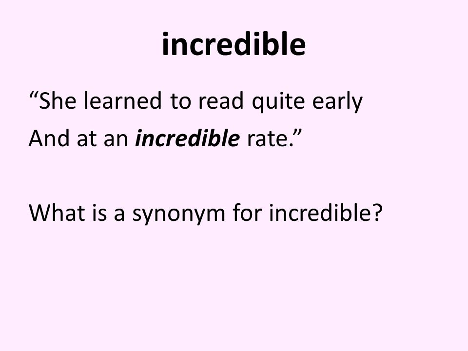 incredible She learned to read quite early And at an incredible rate. What is a synonym for incredible.