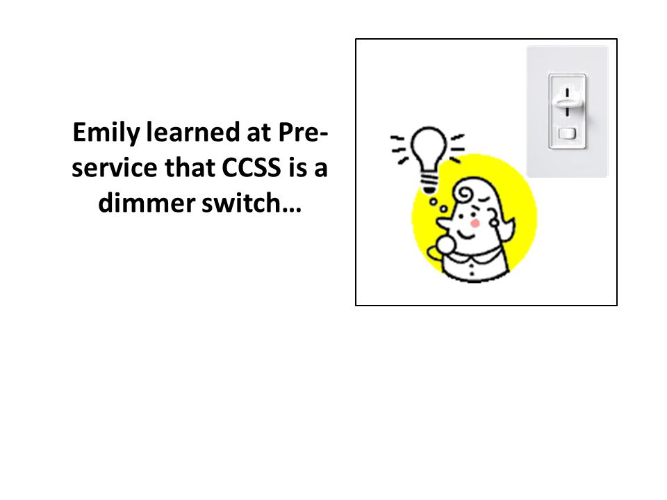 Emily learned at Pre-service that CCSS is a dimmer switch…