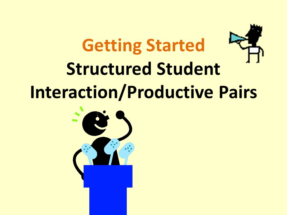 Getting Started Structured Student Interaction/Productive Pairs