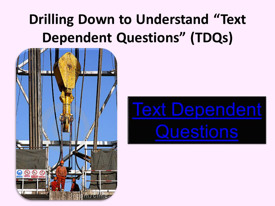 Drilling Down to Understand Text Dependent Questions (TDQs)