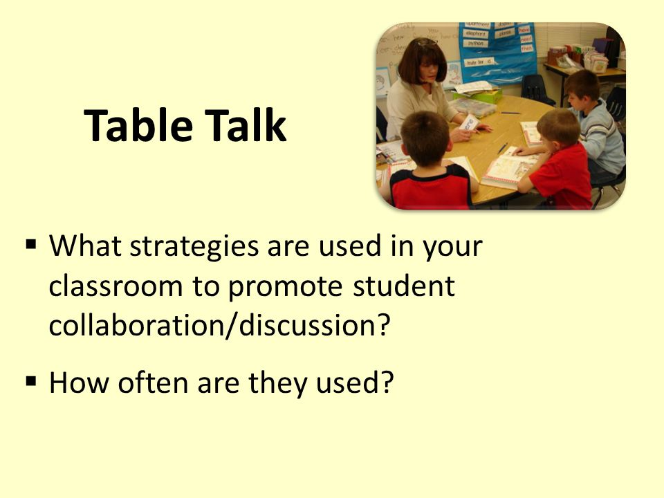 Table Talk What strategies are used in your classroom to promote student collaboration/discussion.