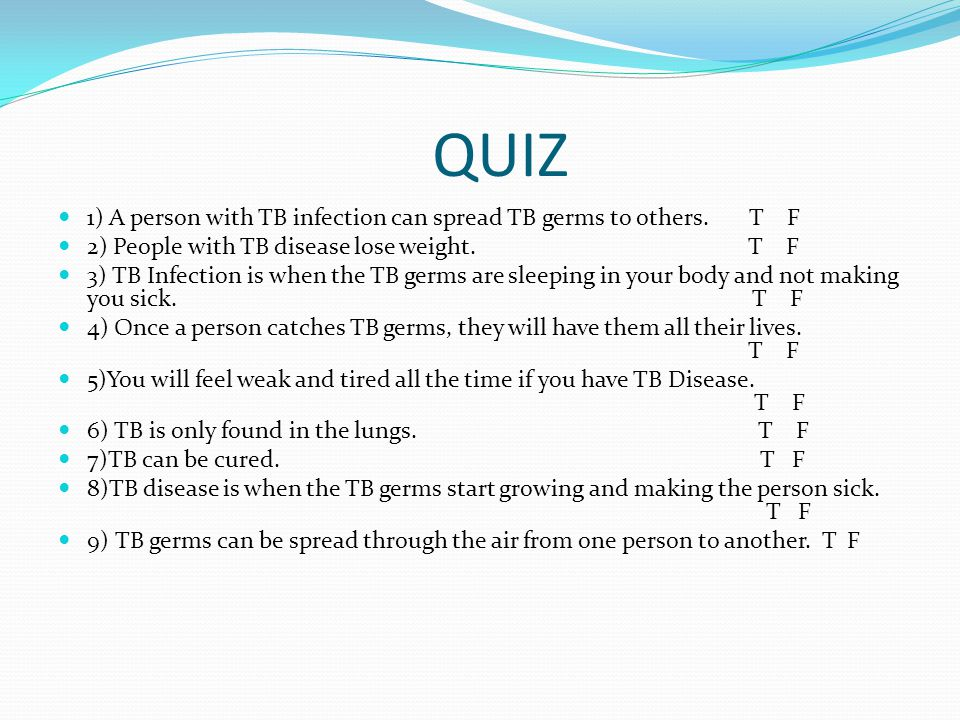 QUIZ 1) A person with TB infection can spread TB germs to others. T F