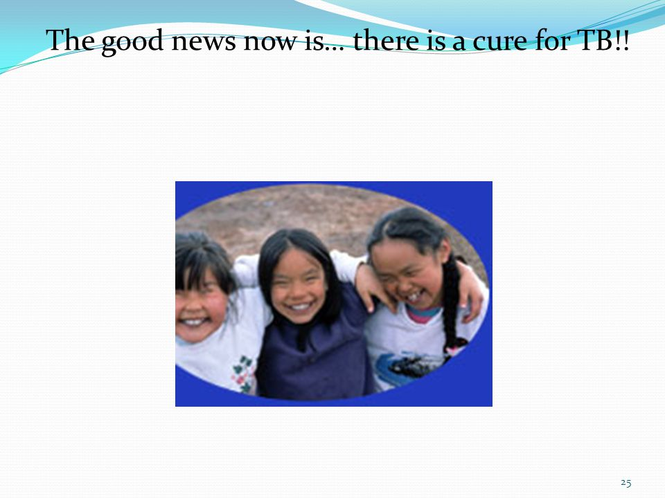 The good news now is… there is a cure for TB!!