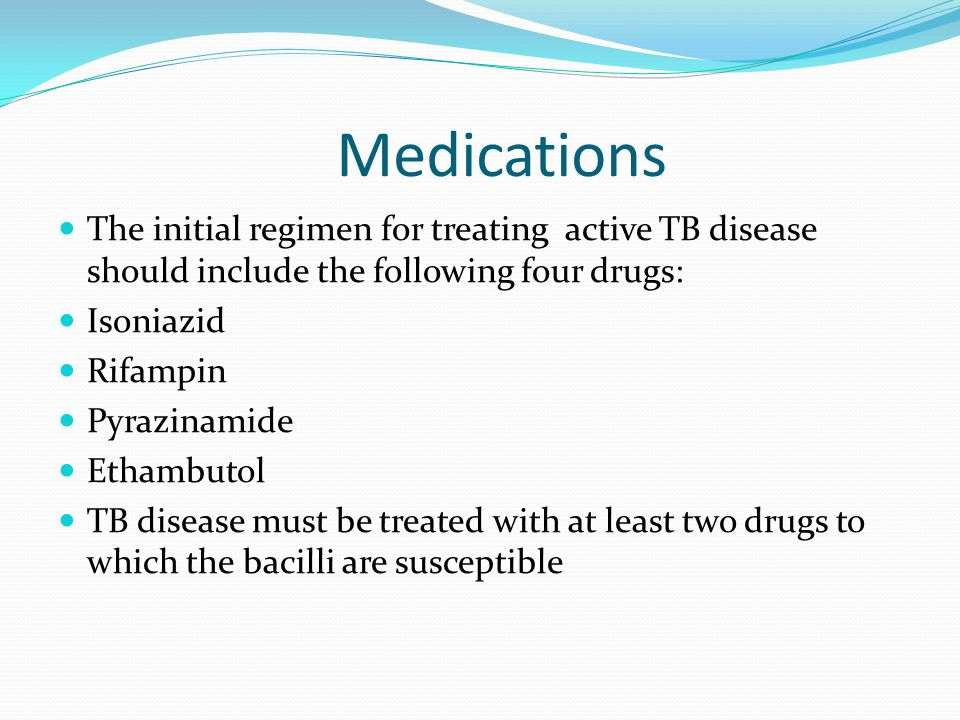 Medications The initial regimen for treating active TB disease should include the following four drugs: