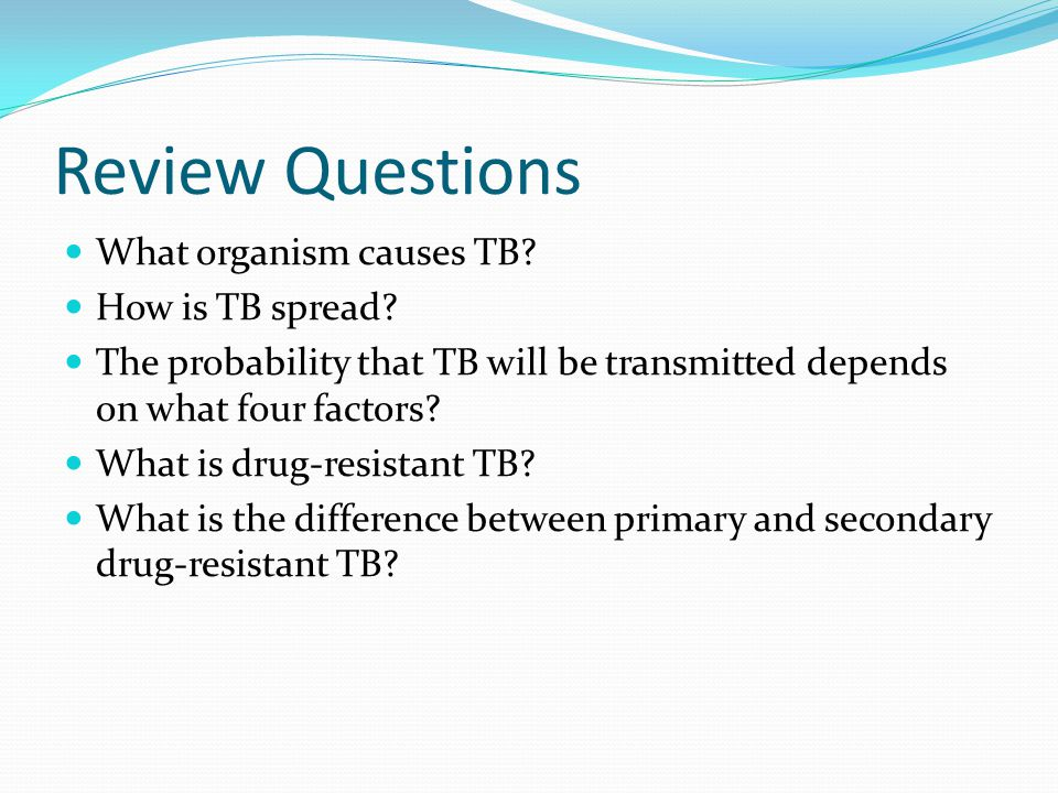 Review Questions What organism causes TB How is TB spread