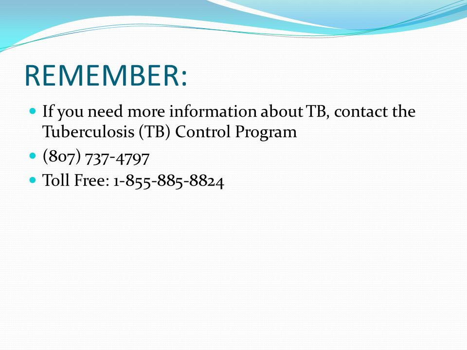 REMEMBER: If you need more information about TB, contact the Tuberculosis (TB) Control Program. (807) 737-4797.