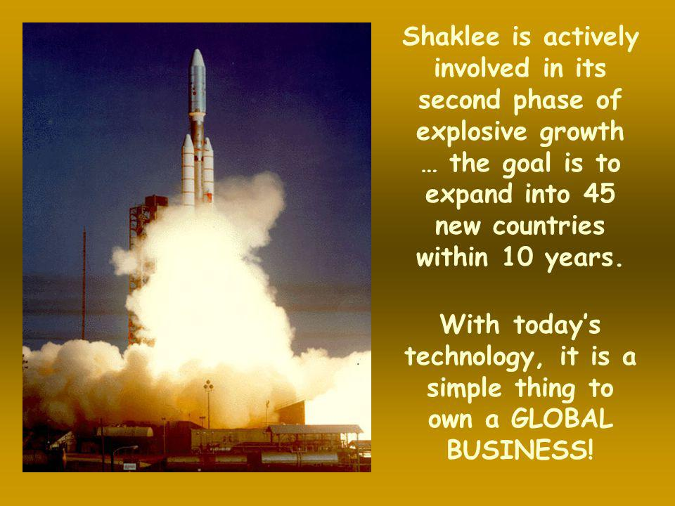 Shaklee is actively involved in its second phase of explosive growth … the goal is to expand into 45 new countries within 10 years.