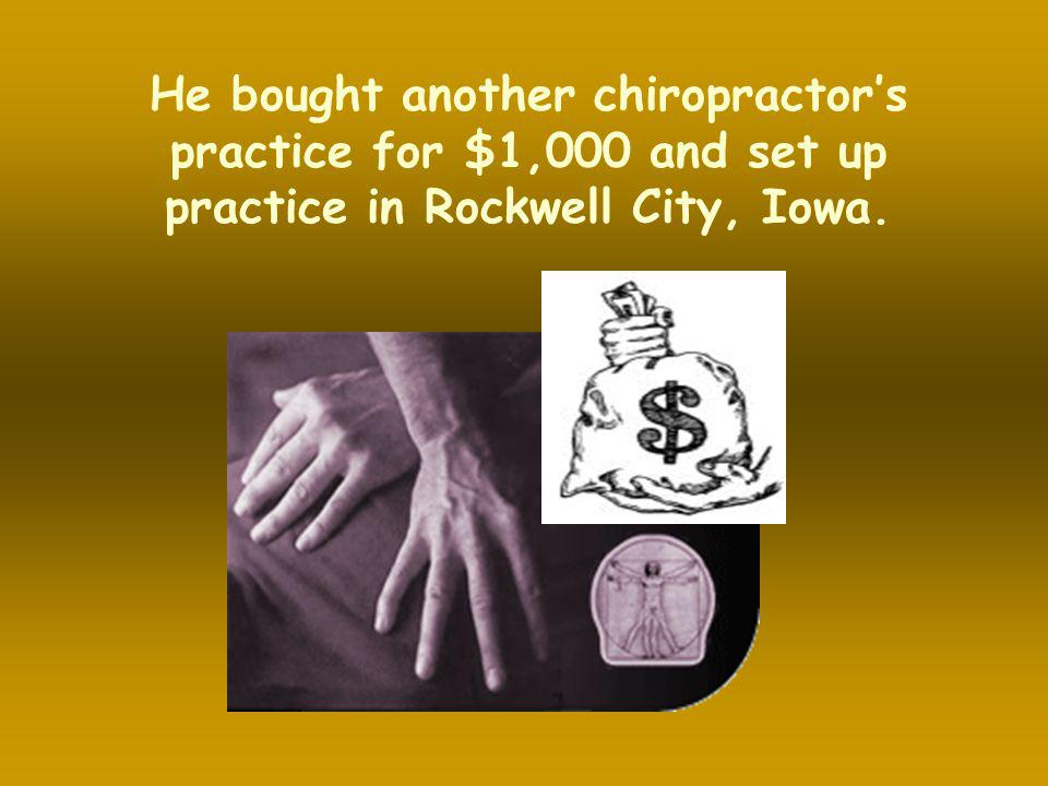 He bought another chiropractor's practice for $1,000 and set up practice in Rockwell City, Iowa.