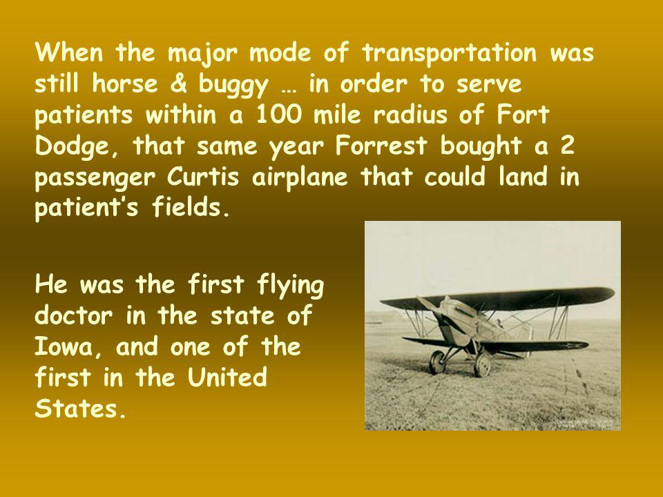 When the major mode of transportation was still horse & buggy … in order to serve patients within a 100 mile radius of Fort Dodge, that same year Forrest bought a 2 passenger Curtis airplane that could land in patient's fields.