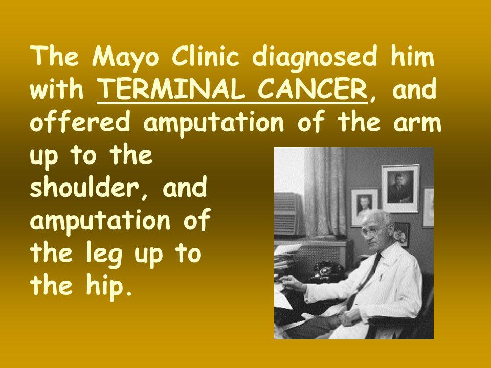 The Mayo Clinic diagnosed him with TERMINAL CANCER, and offered amputation of the arm up to the