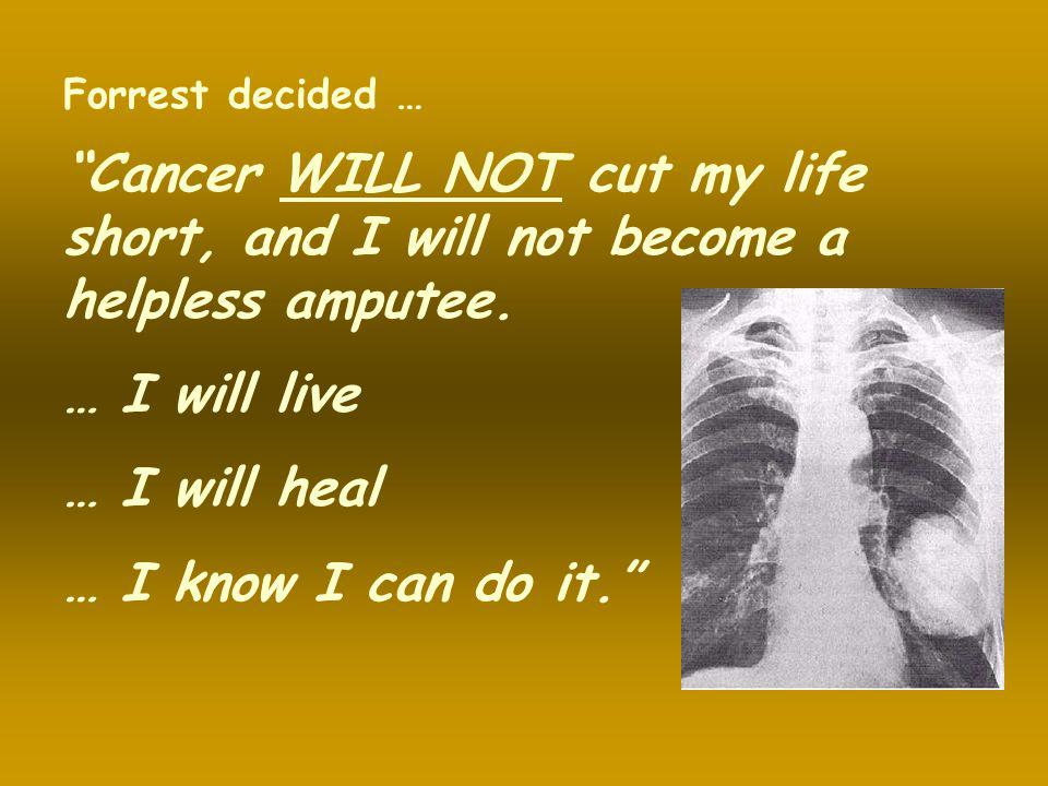 Forrest decided … Cancer WILL NOT cut my life short, and I will not become a helpless amputee. … I will live.