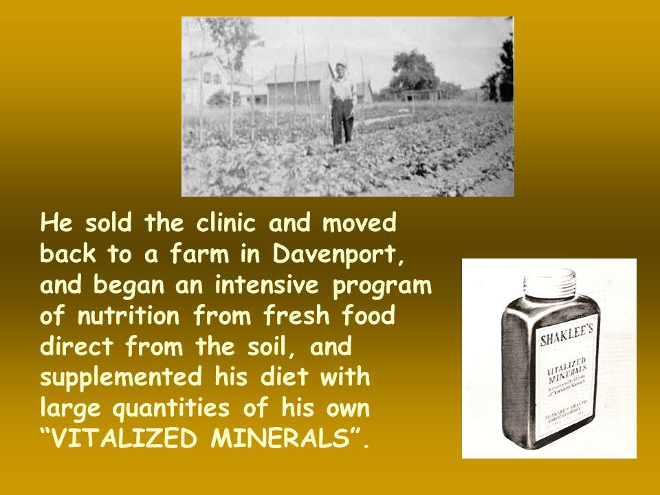 He sold the clinic and moved back to a farm in Davenport, and began an intensive program of nutrition from fresh food direct from the soil, and supplemented his diet with large quantities of his own VITALIZED MINERALS .