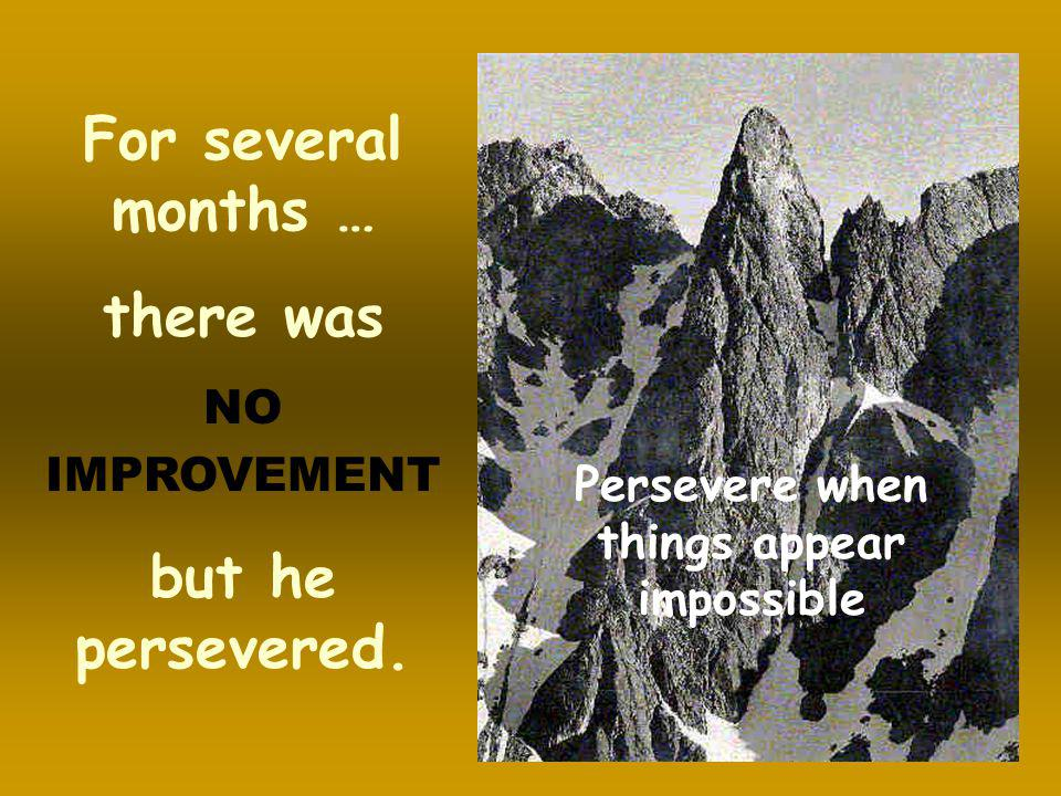 Persevere when things appear impossible