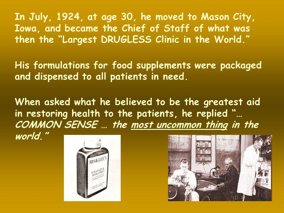 In July, 1924, at age 30, he moved to Mason City, Iowa, and became the Chief of Staff of what was then the Largest DRUGLESS Clinic in the World.