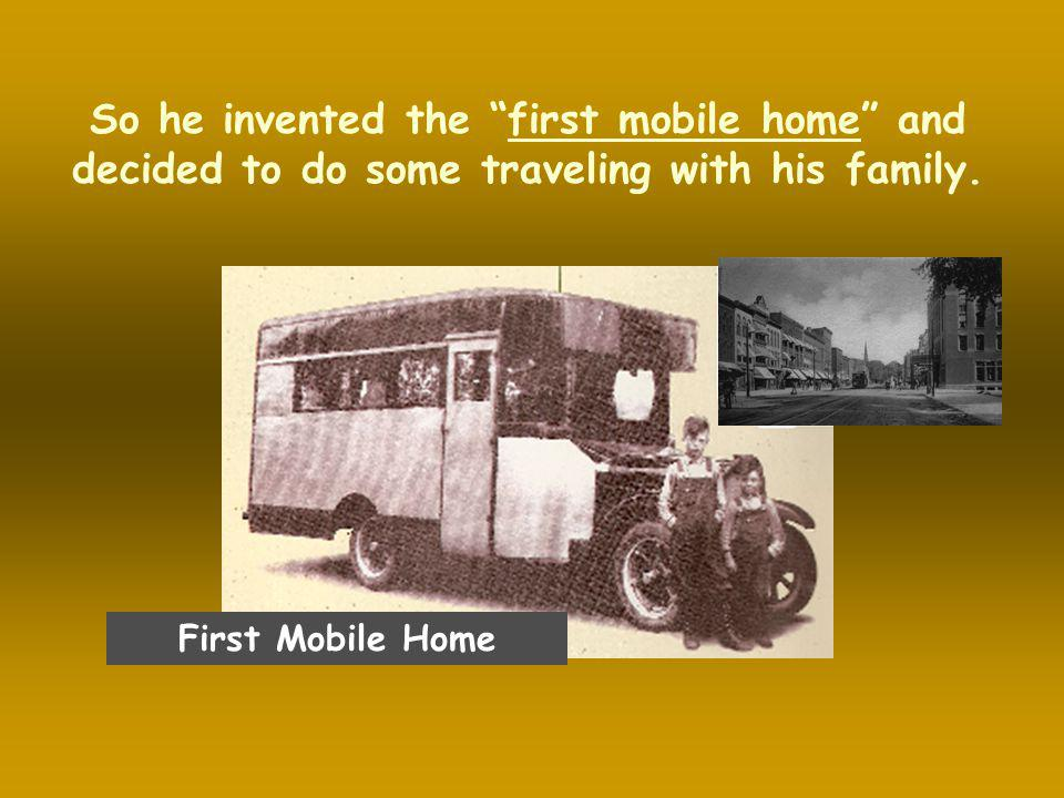 So he invented the first mobile home and decided to do some traveling with his family.