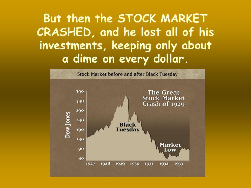 But then the STOCK MARKET CRASHED, and he lost all of his investments, keeping only about