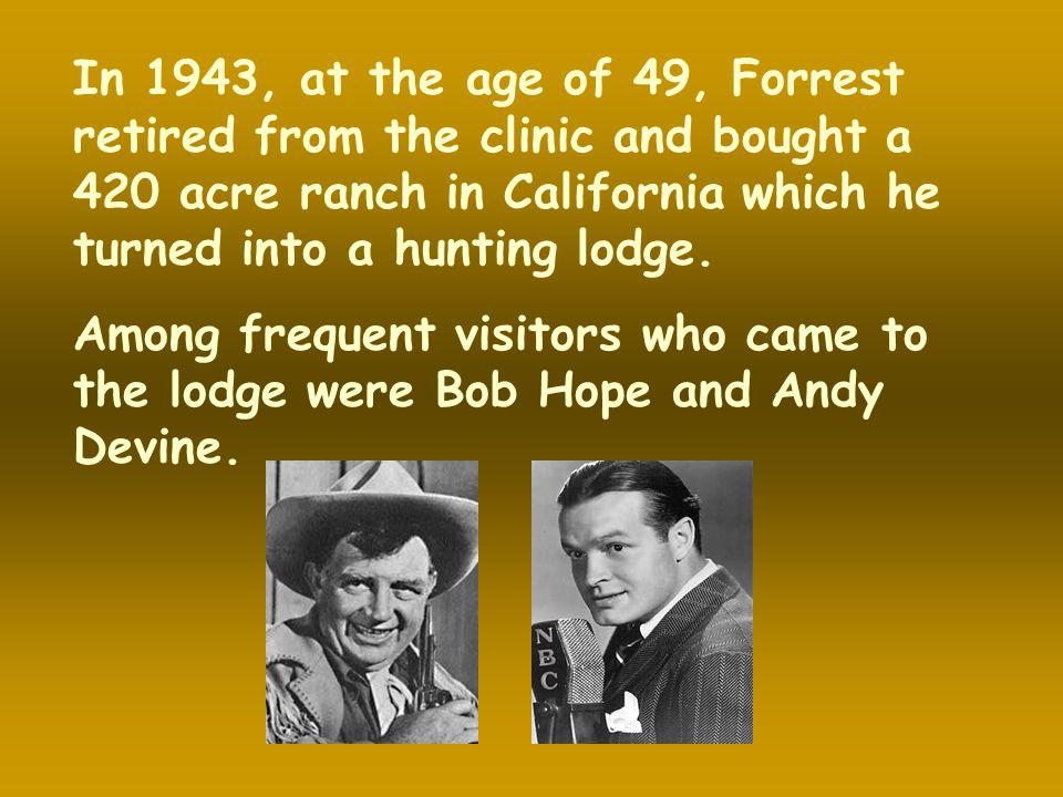 In 1943, at the age of 49, Forrest retired from the clinic and bought a 420 acre ranch in California which he turned into a hunting lodge.