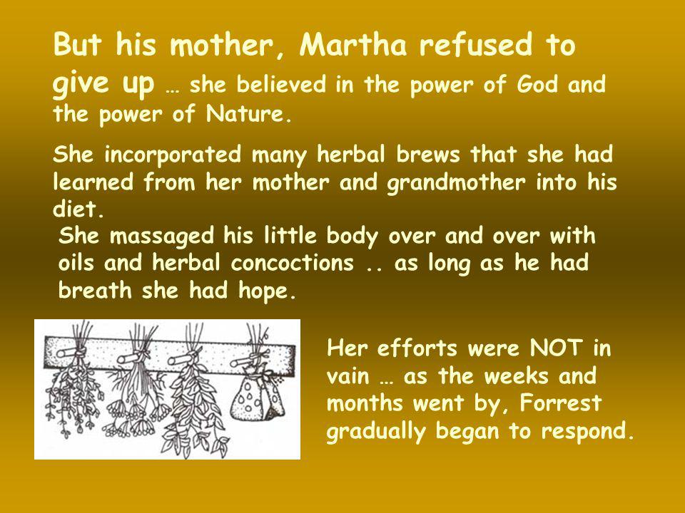 But his mother, Martha refused to give up … she believed in the power of God and the power of Nature.