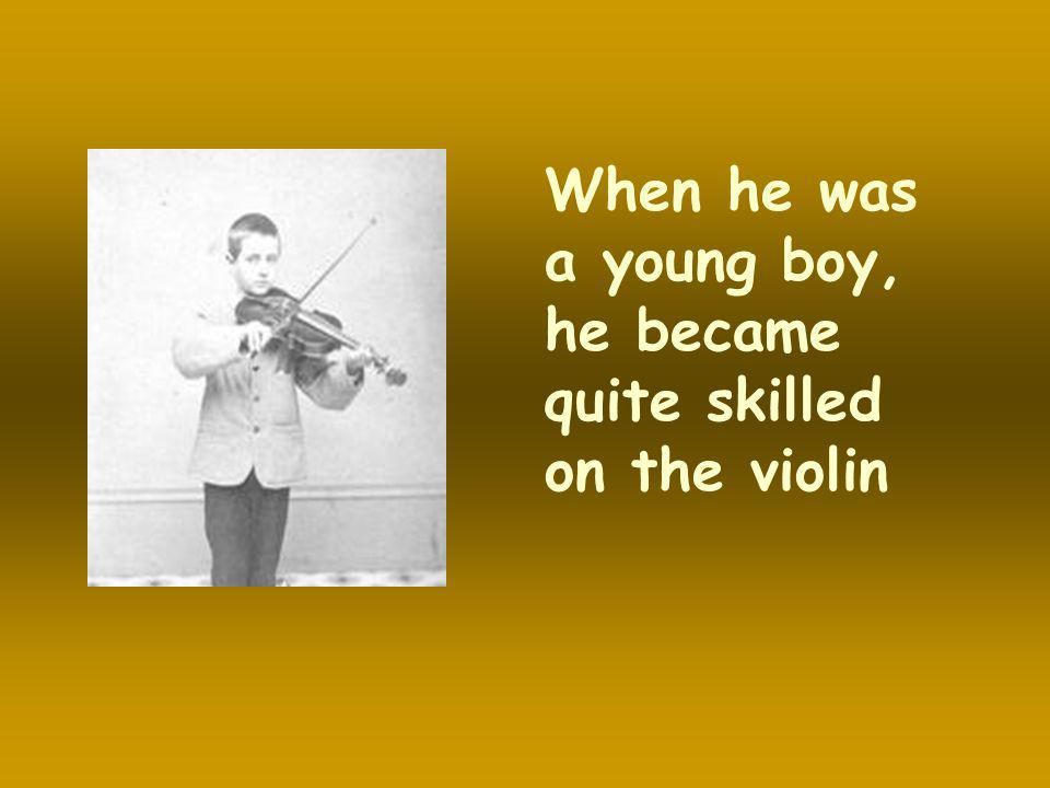When he was a young boy, he became quite skilled on the violin