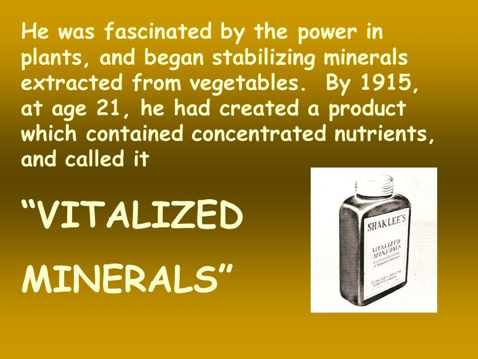 He was fascinated by the power in plants, and began stabilizing minerals extracted from vegetables. By 1915, at age 21, he had created a product which contained concentrated nutrients, and called it