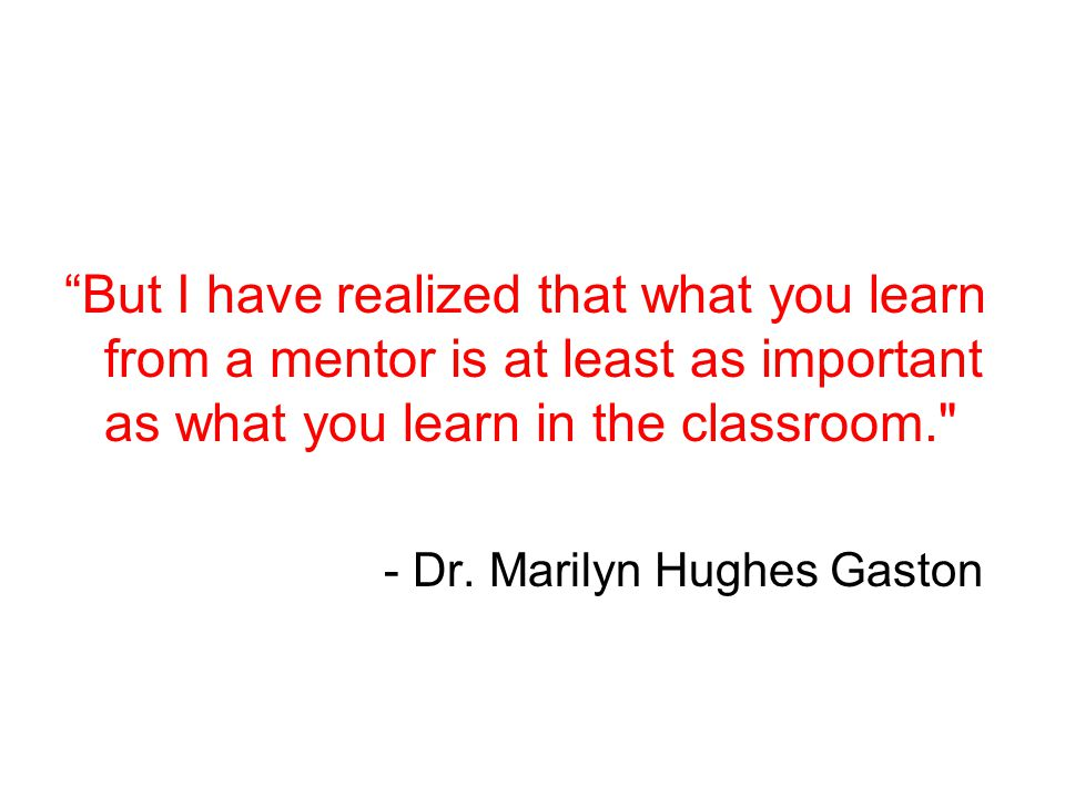 But I have realized that what you learn from a mentor is at least as important as what you learn in the classroom.