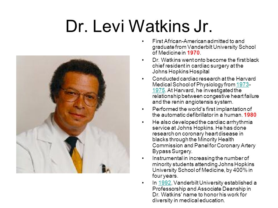 Dr. Levi Watkins Jr. First African-American admitted to and graduate from Vanderbilt University School of Medicine in 1970.