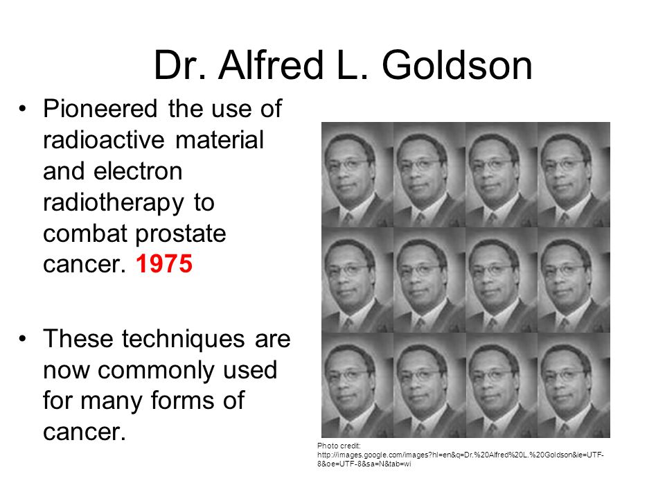 Dr. Alfred L. Goldson Pioneered the use of radioactive material and electron radiotherapy to combat prostate cancer. 1975.