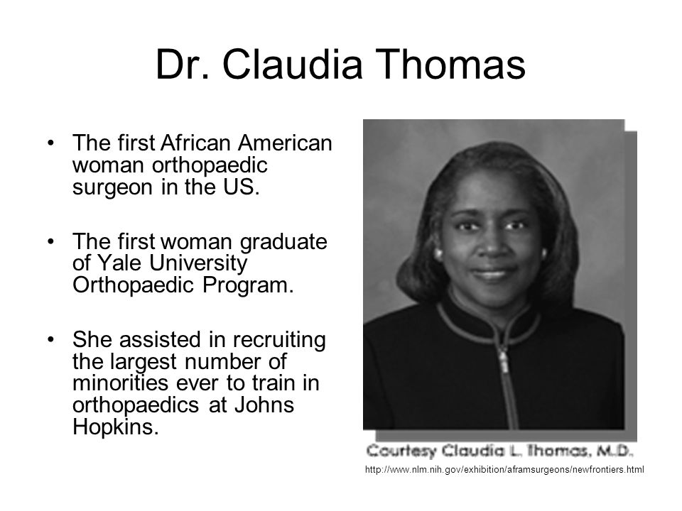 Dr. Claudia Thomas The first African American woman orthopaedic surgeon in the US. The first woman graduate of Yale University Orthopaedic Program.
