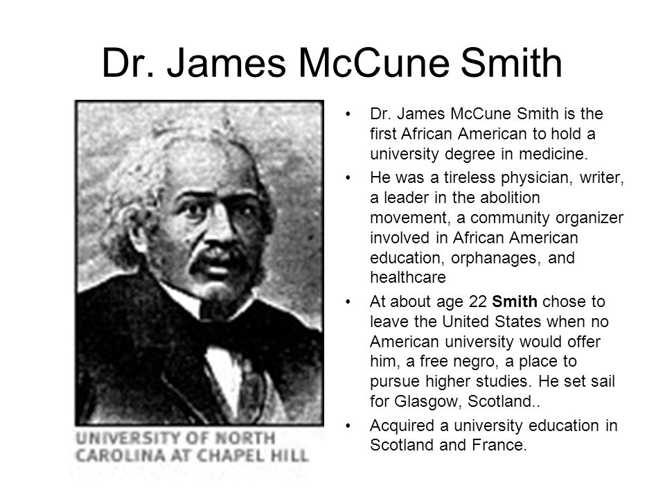 Dr. James McCune Smith Dr. James McCune Smith is the first African American to hold a university degree in medicine.
