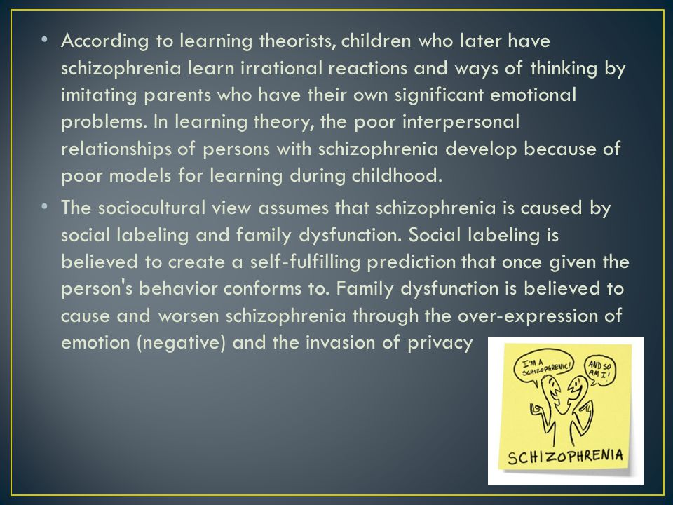According to learning theorists, children who later have schizophrenia learn irrational reactions and ways of thinking by imitating parents who have their own significant emotional problems. In learning theory, the poor interpersonal relationships of persons with schizophrenia develop because of poor models for learning during childhood.