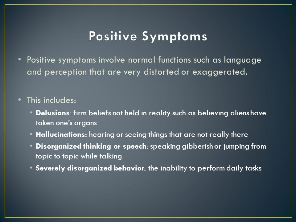 Positive Symptoms Positive symptoms involve normal functions such as language and perception that are very distorted or exaggerated.