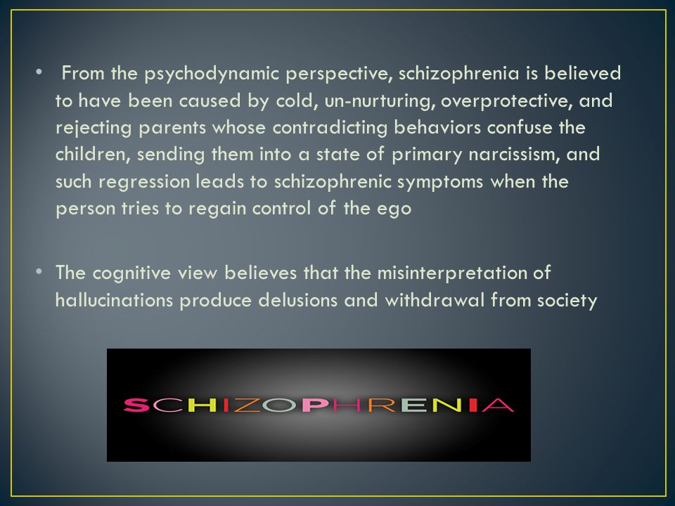 From the psychodynamic perspective, schizophrenia is believed to have been caused by cold, un-nurturing, overprotective, and rejecting parents whose contradicting behaviors confuse the children, sending them into a state of primary narcissism, and such regression leads to schizophrenic symptoms when the person tries to regain control of the ego