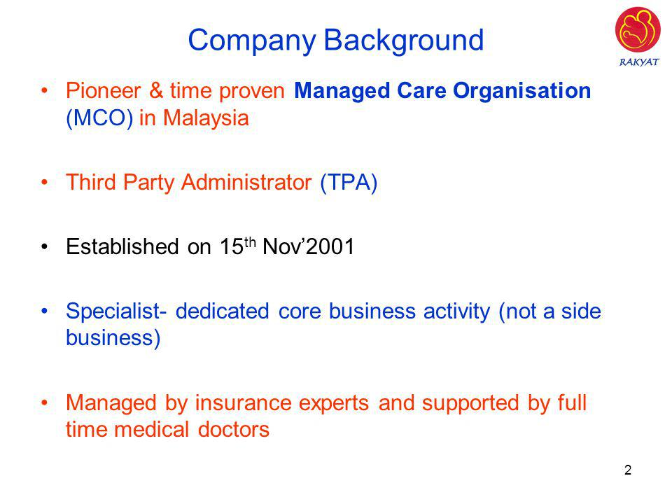 Company Background Pioneer & time proven Managed Care Organisation (MCO) in Malaysia. Third Party Administrator (TPA)
