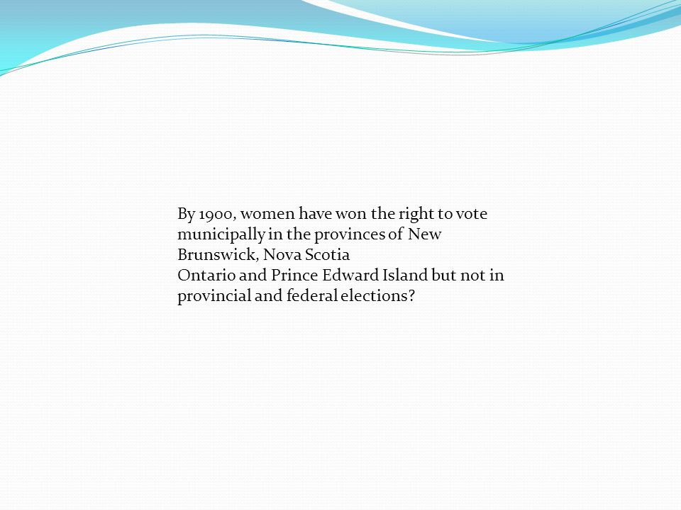 By 1900, women have won the right to vote municipally in the provinces of New Brunswick, Nova Scotia Ontario and Prince Edward Island but not in provincial and federal elections