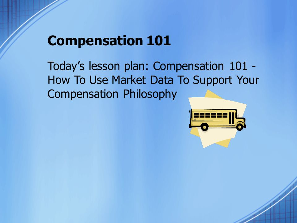 Compensation 101 Today's lesson plan: Compensation 101 - How To Use Market Data To Support Your Compensation Philosophy.