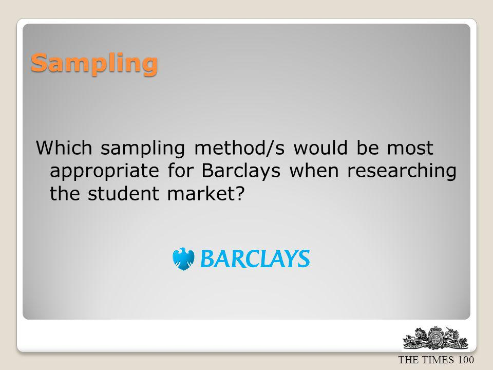 Sampling Which sampling method/s would be most appropriate for Barclays when researching the student market