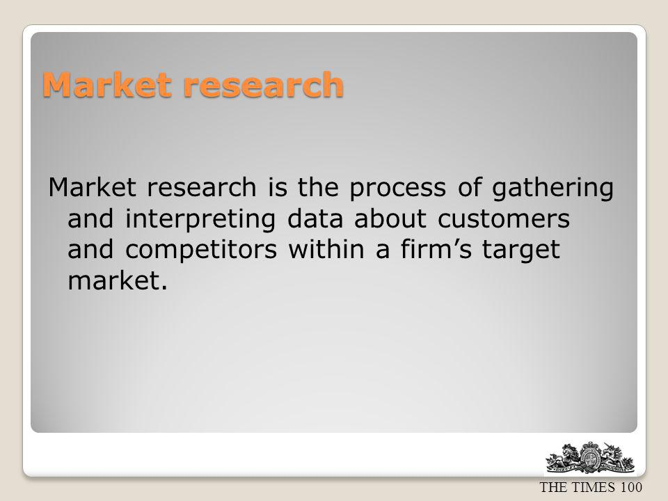 Market research Market research is the process of gathering and interpreting data about customers and competitors within a firm's target market.