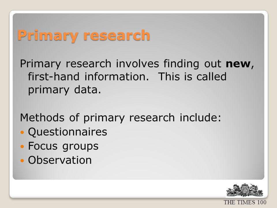 Primary research Primary research involves finding out new, first-hand information. This is called primary data.