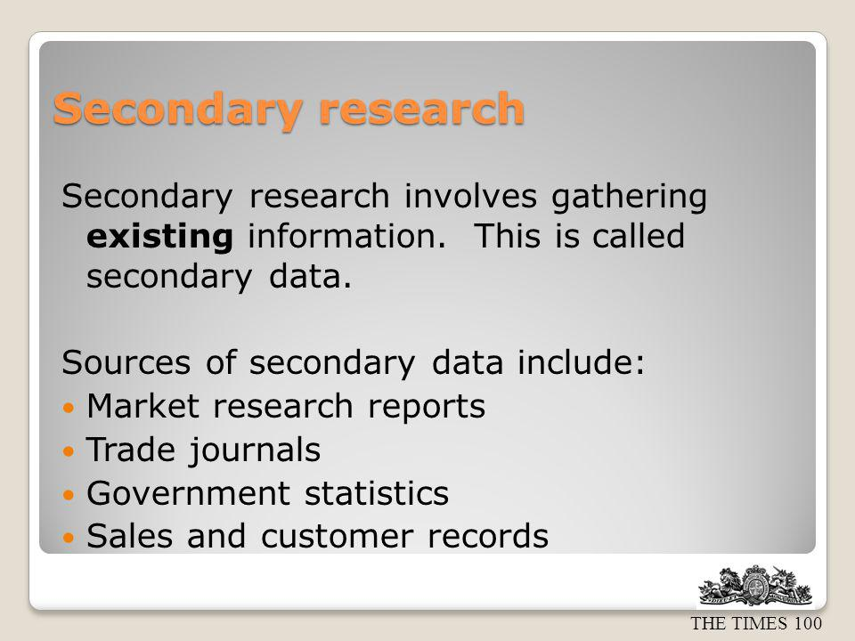 Secondary research Secondary research involves gathering existing information. This is called secondary data.