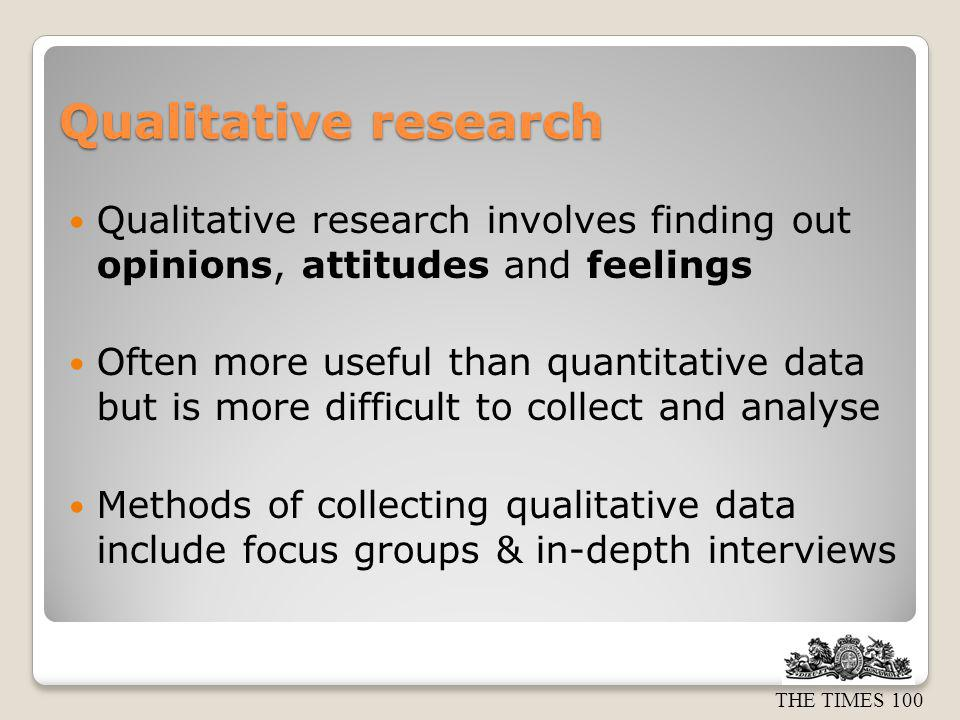 Qualitative research Qualitative research involves finding out opinions, attitudes and feelings.