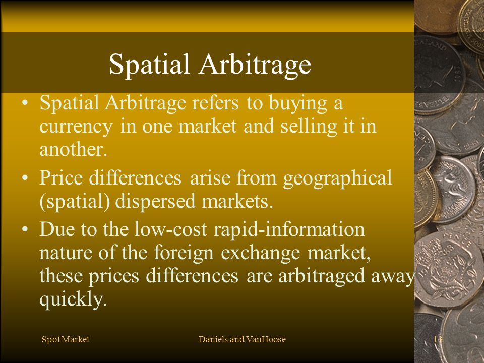 Spatial Arbitrage Spatial Arbitrage refers to buying a currency in one market and selling it in another.