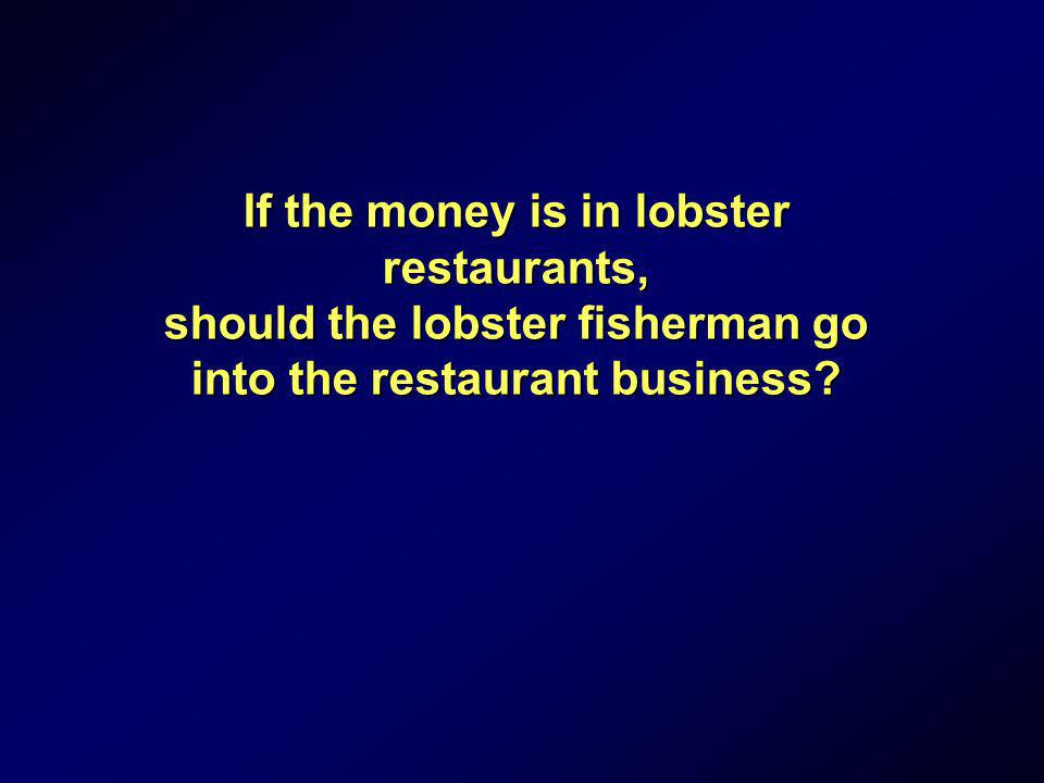 If the money is in lobster restaurants, should the lobster fisherman go into the restaurant business