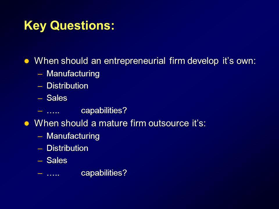 Key Questions: When should an entrepreneurial firm develop it's own: