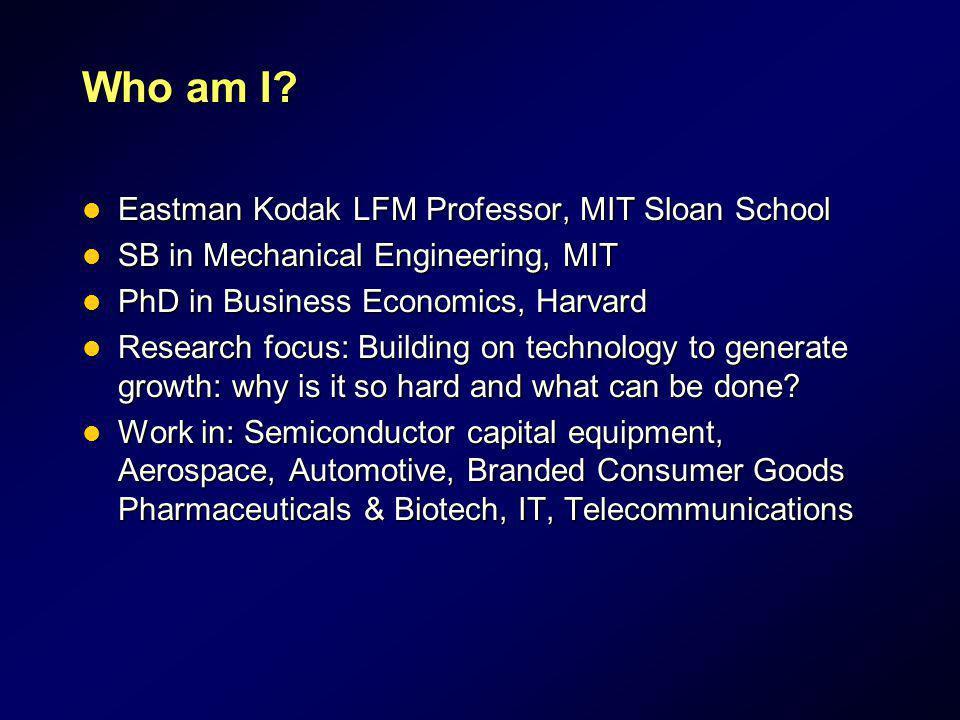 Who am I Eastman Kodak LFM Professor, MIT Sloan School